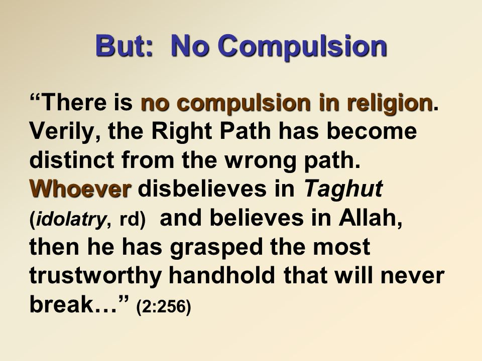 "But: No Compulsion no compulsion in religion Whoever ""There is no compulsion in religion. Verily, the Right Path has become distinct from the wrong pa"