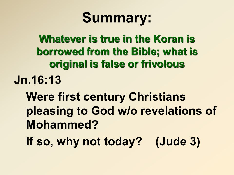 Summary: Whatever is true in the Koran is borrowed from the Bible; what is original is false or frivolous Jn.16:13 Were first century Christians pleas
