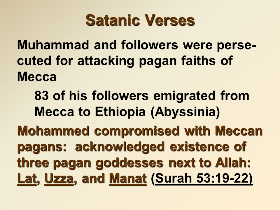 Satanic Verses Muhammad and followers were perse- cuted for attacking pagan faiths of Mecca 83 of his followers emigrated from Mecca to Ethiopia (Abyssinia) Mohammed compromised with Meccan pagans: acknowledged existence of three pagan goddesses next to Allah: Lat, Uzza, and Manat Mohammed compromised with Meccan pagans: acknowledged existence of three pagan goddesses next to Allah: Lat, Uzza, and Manat (Surah 53:19-22)