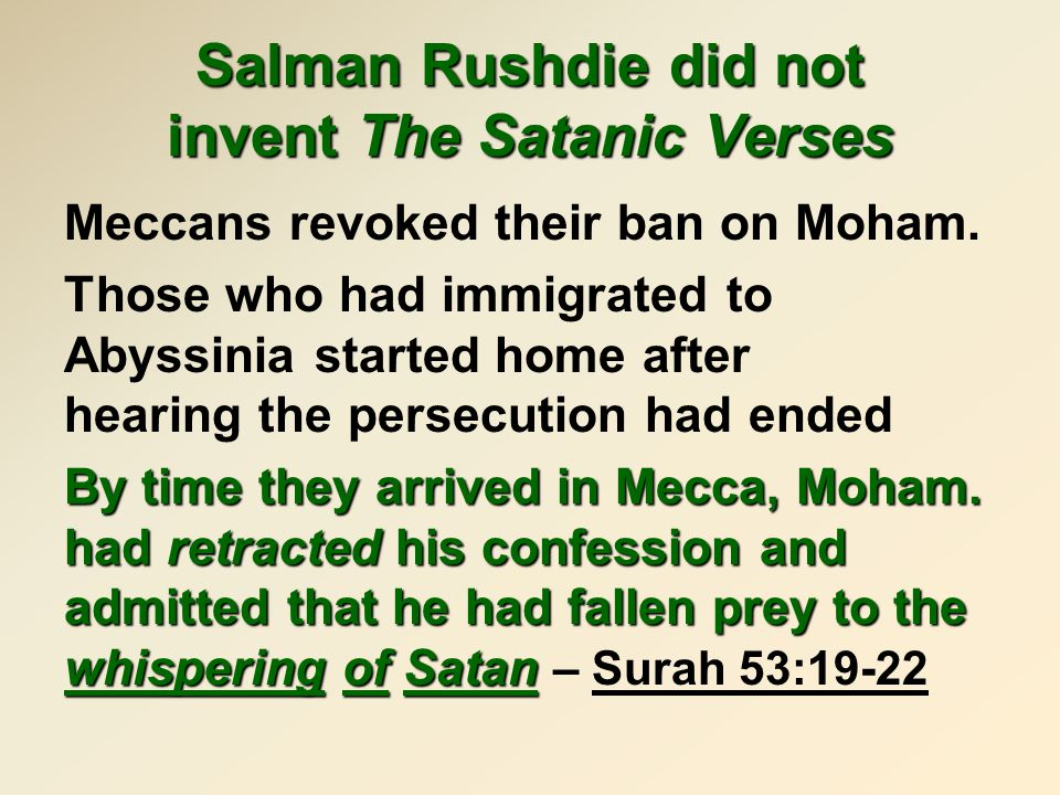 Salman Rushdie did not invent The Satanic Verses Meccans revoked their ban on Moham. Those who had immigrated to Abyssinia started home after hearing