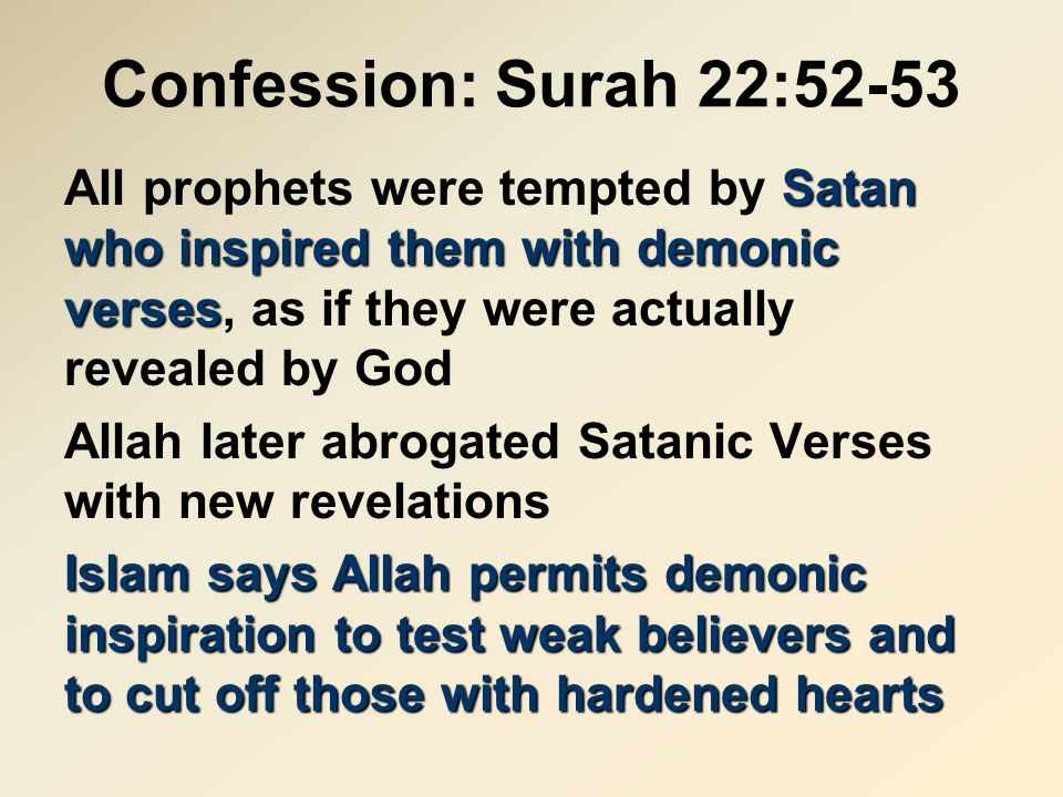 Confession: Surah 22:52-53 Satan who inspired them with demonic verses All prophets were tempted by Satan who inspired them with demonic verses, as if they were actually revealed by God Allah later abrogated Satanic Verses with new revelations Islam says Allah permits demonic inspiration to test weak believers and to cut off those with hardened hearts