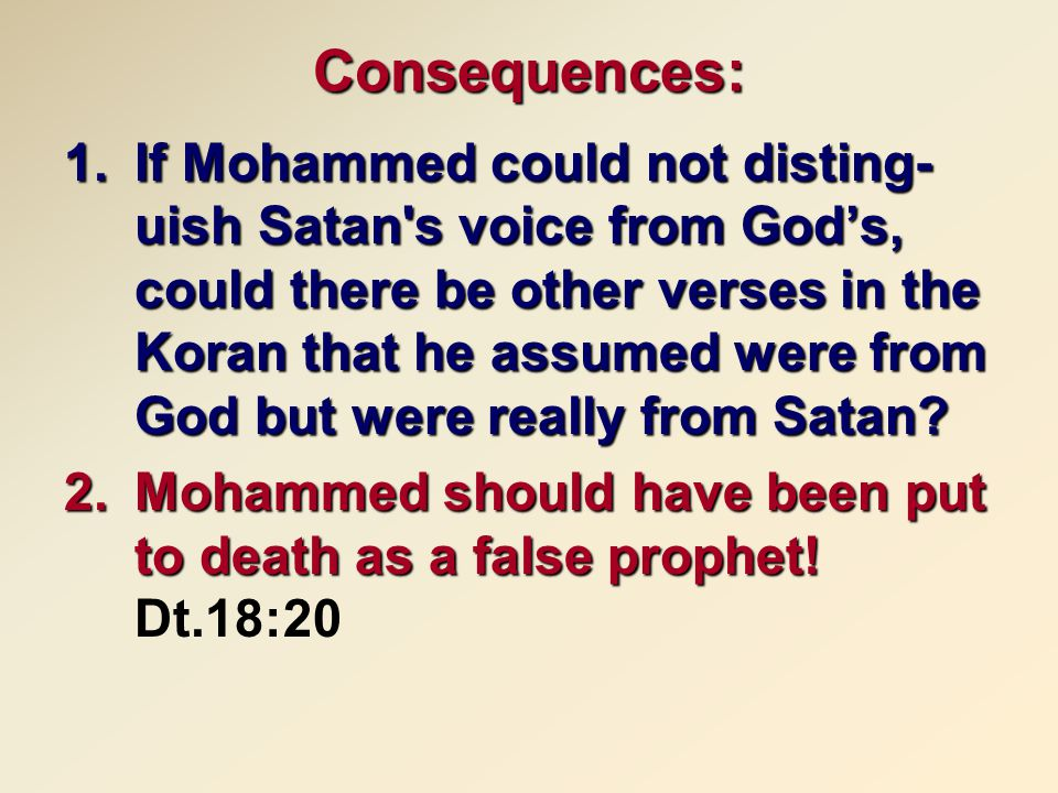 Consequences: 1.If Mohammed could not disting- uish Satan s voice from God's, could there be other verses in the Koran that he assumed were from God but were really from Satan.