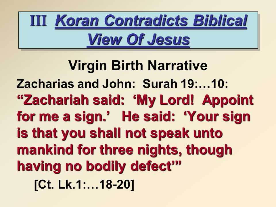 "III Koran Contradicts Biblical View Of Jesus Virgin Birth Narrative ""Zachariah said: 'My Lord! Appoint for me a sign.' He said: 'Your sign is that you"