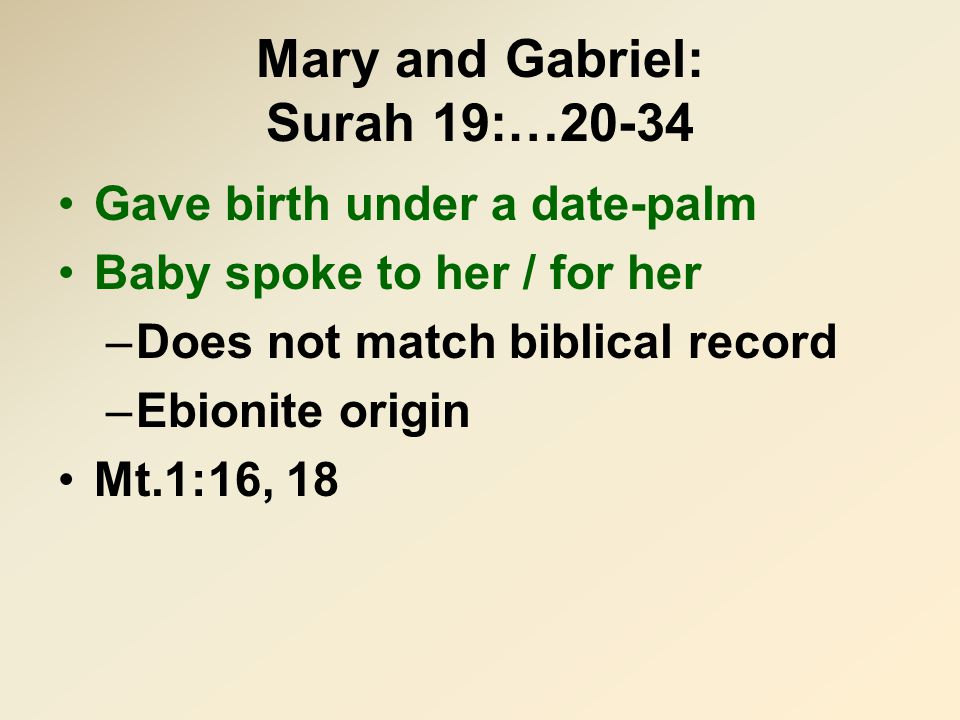Mary and Gabriel: Surah 19:…20-34 Gave birth under a date-palm Baby spoke to her / for her –Does not match biblical record –Ebionite origin Mt.1:16, 18