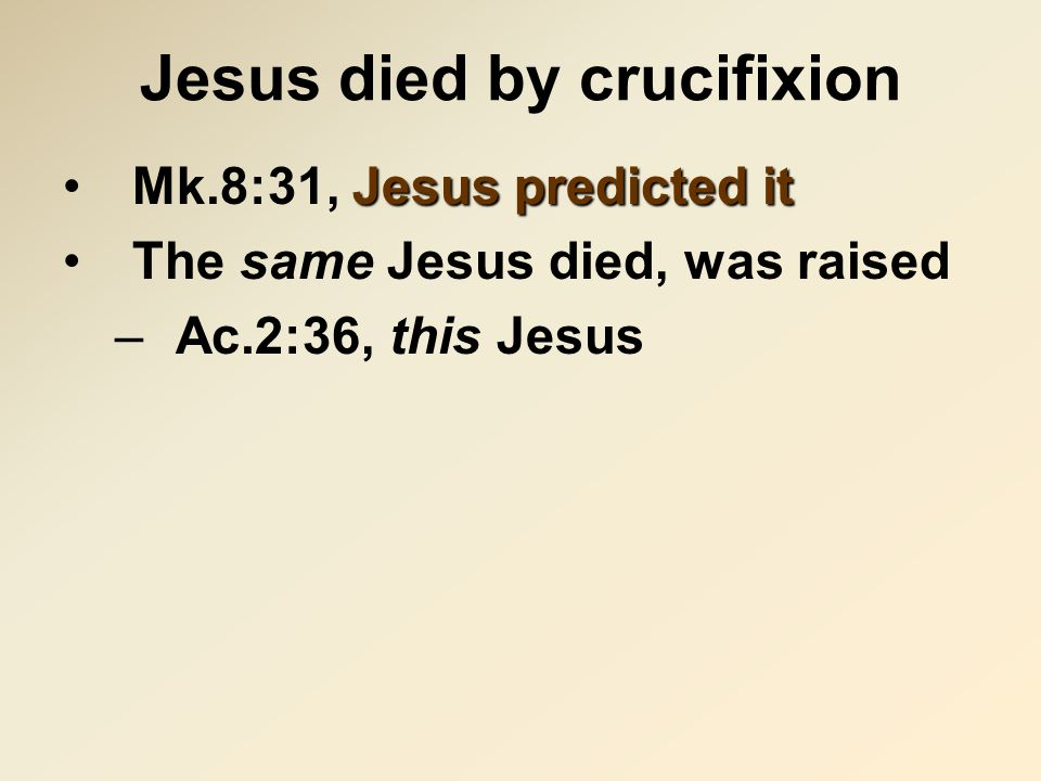 Jesus died by crucifixion Jesus predicted itMk.8:31, Jesus predicted it The same Jesus died, was raised –Ac.2:36, this Jesus
