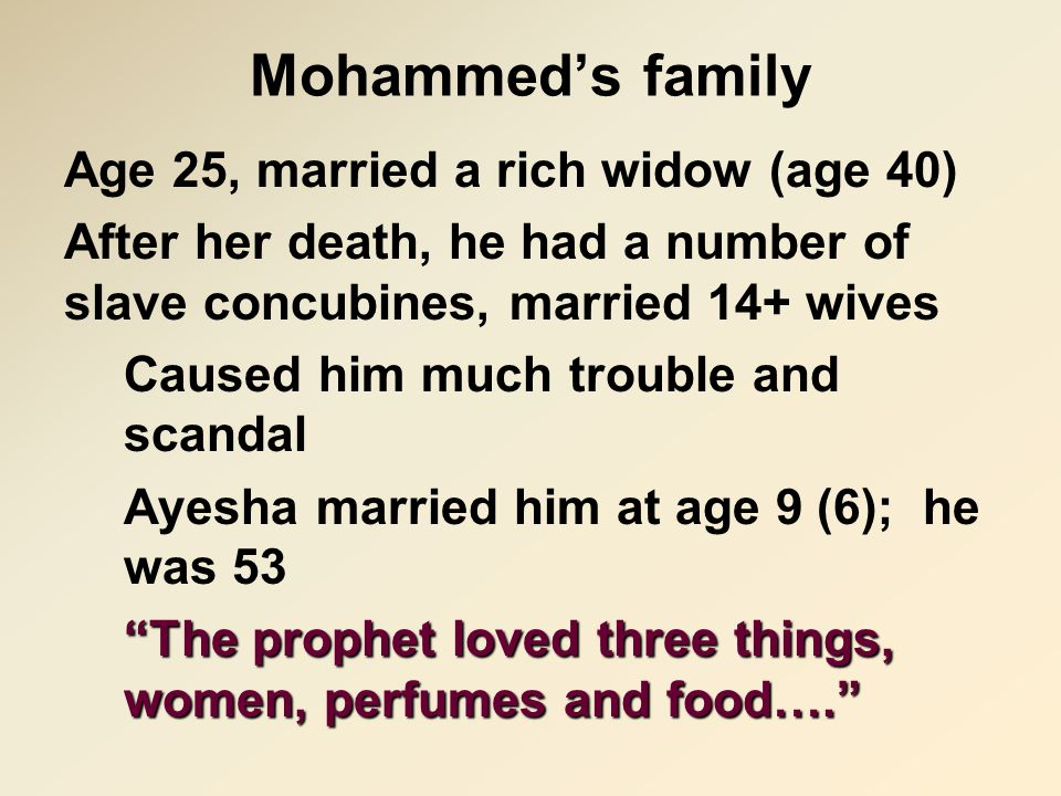 Mohammed's family Age 25, married a rich widow (age 40) After her death, he had a number of slave concubines, married 14+ wives Caused him much trouble and scandal Ayesha married him at age 9 (6); he was 53 The prophet loved three things, women, perfumes and food….