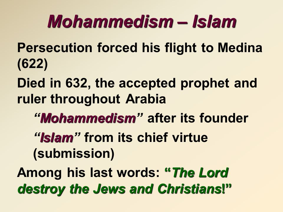 Mohammedism – Islam Persecution forced his flight to Medina (622) Died in 632, the accepted prophet and ruler throughout Arabia Mohammedism Mohammedism after its founder Islam Islam from its chief virtue (submission) The Lord destroy the Jews and Christians! Among his last words: The Lord destroy the Jews and Christians!