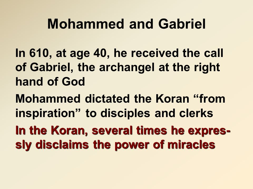 "Mohammed and Gabriel In 610, at age 40, he received the call of Gabriel, the archangel at the right hand of God Mohammed dictated the Koran ""from insp"