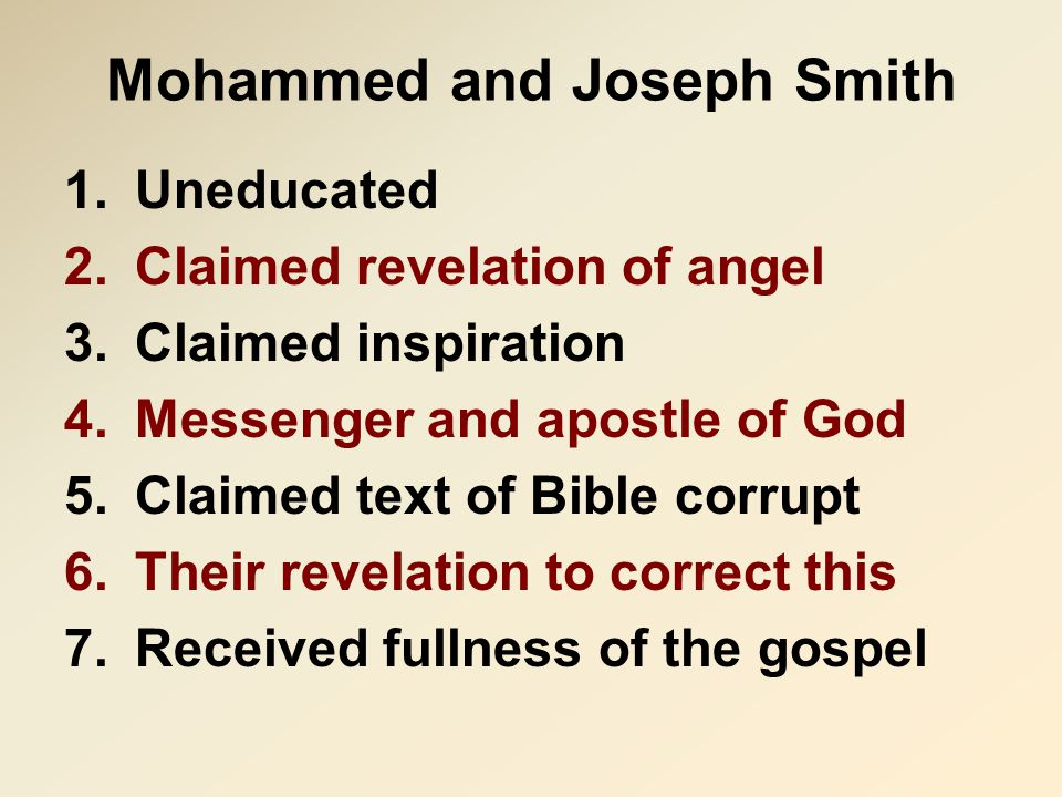 Mohammed and Joseph Smith 1.Uneducated 2.Claimed revelation of angel 3.Claimed inspiration 4.Messenger and apostle of God 5.Claimed text of Bible corrupt 6.Their revelation to correct this 7.Received fullness of the gospel