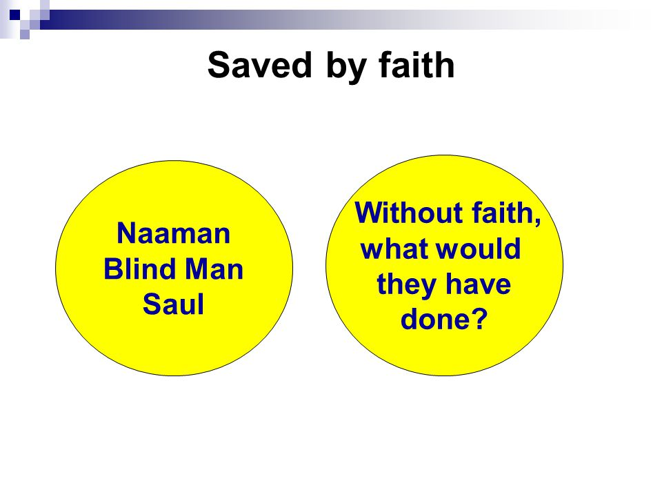 Saved by faith Naaman Blind Man Saul Without faith, what would they have done?