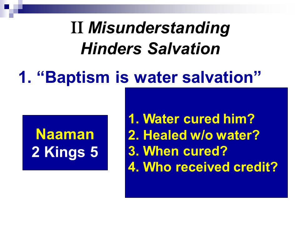 "II Misunderstanding Hinders Salvation 1. ""Baptism is water salvation"" Naaman 2 Kings 5 1. Water cured him? 2. Healed w/o water? 3. When cured? 4. Who"