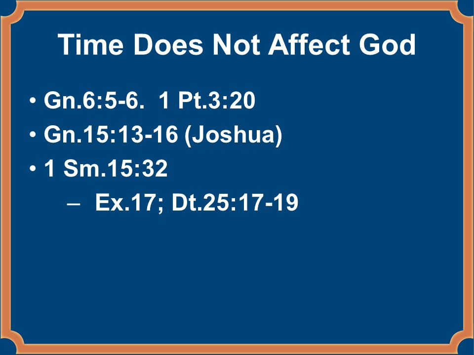 Time Does Not Affect God Gn.6:5-6. 1 Pt.3:20 Gn.15:13-16 (Joshua) 1 Sm.15:32 –Ex.17; Dt.25:17-19