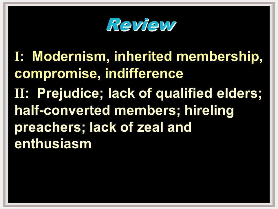 Review I : Modernism, inherited membership, compromise, indifference II : Prejudice; lack of qualified elders; half-converted members; hireling preachers; lack of zeal and enthusiasm