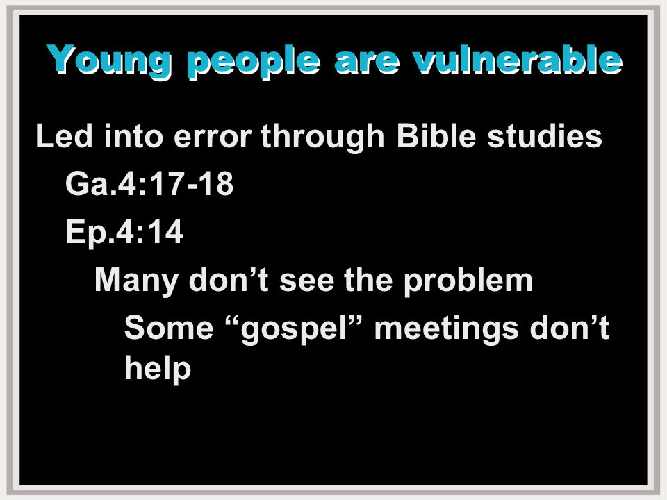 Young people are vulnerable Led into error through Bible studies Ga.4:17-18 Ep.4:14 Many don't see the problem Some gospel meetings don't help