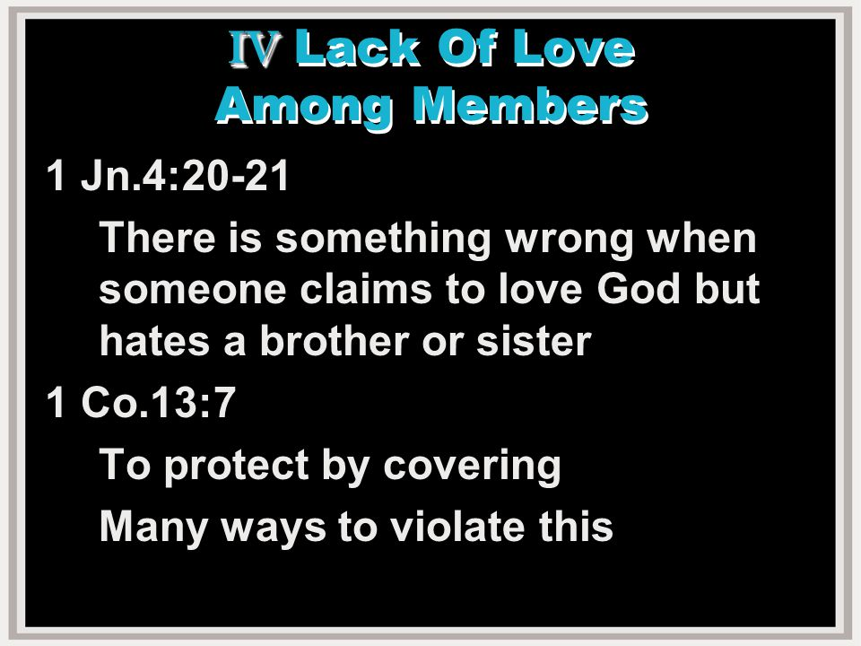 IV IV Lack Of Love Among Members 1 Jn.4:20-21 There is something wrong when someone claims to love God but hates a brother or sister 1 Co.13:7 To protect by covering Many ways to violate this