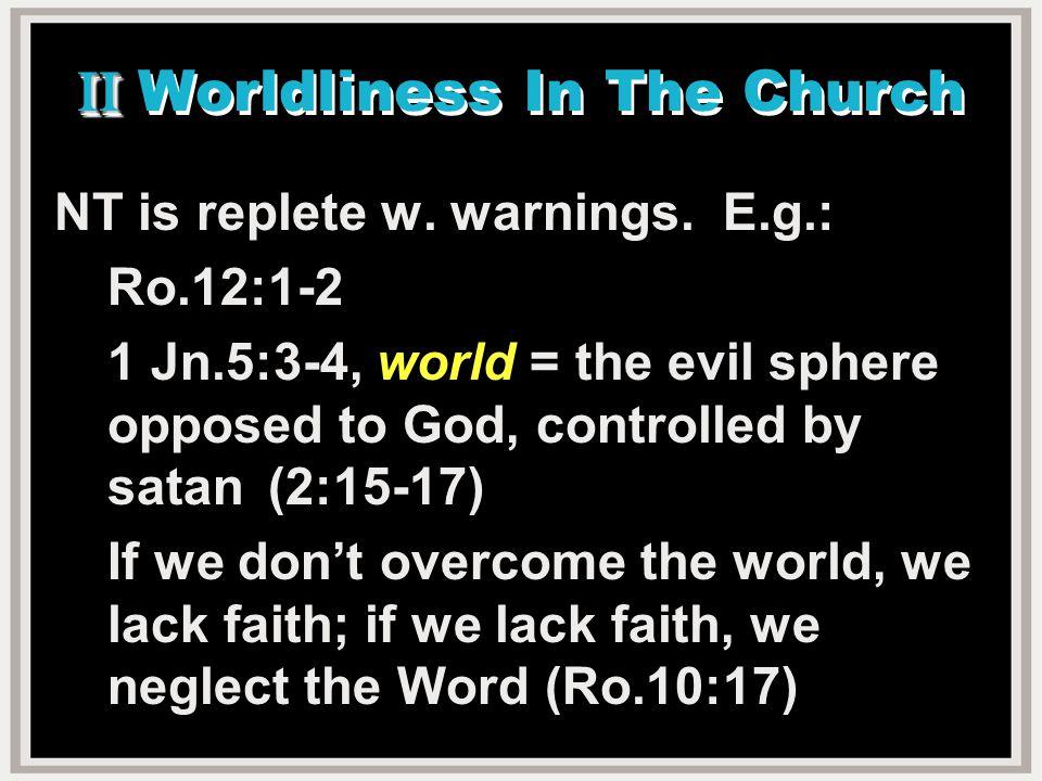 II II Worldliness In The Church NT is replete w. warnings.