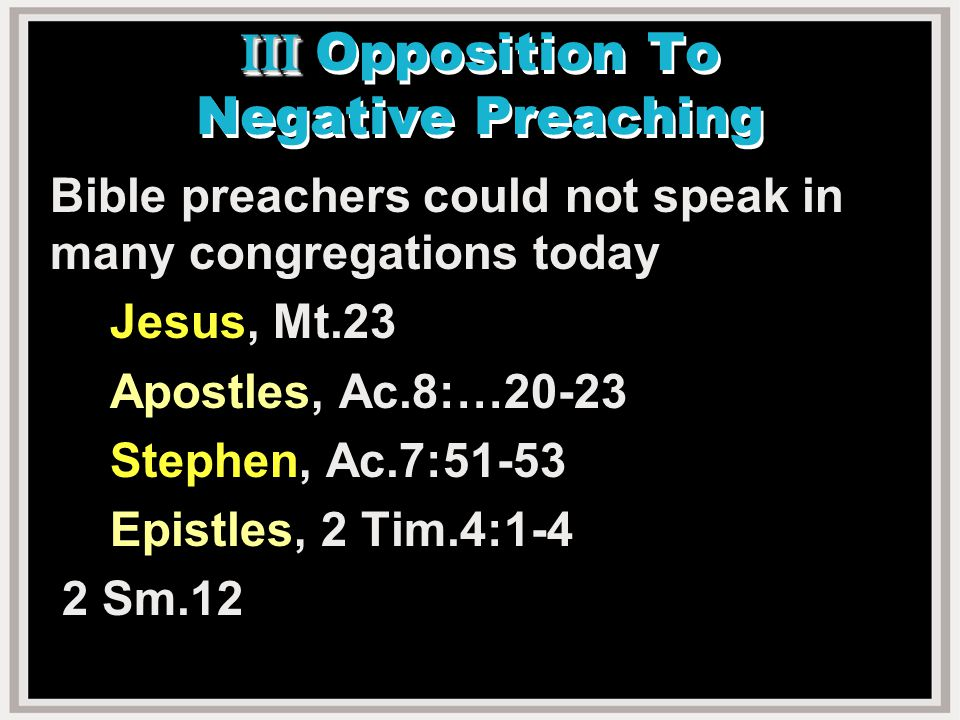 III III Opposition To Negative Preaching Bible preachers could not speak in many congregations today Jesus, Mt.23 Apostles, Ac.8:…20-23 Stephen, Ac.7:51-53 Epistles, 2 Tim.4:1-4 2 Sm.12