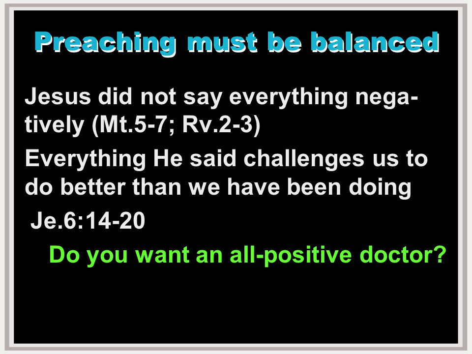 Preaching must be balanced Jesus did not say everything nega- tively (Mt.5-7; Rv.2-3) Everything He said challenges us to do better than we have been doing Je.6:14-20 Do you want an all-positive doctor