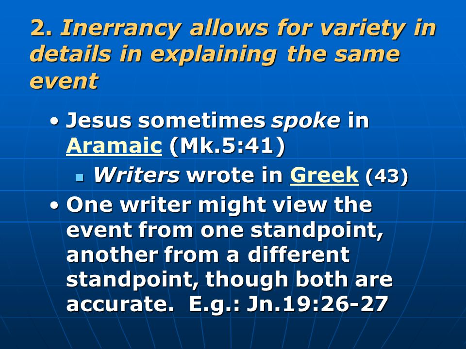 2. Inerrancy allows for variety in details in explaining the same event Jesus sometimes spoke in (Mk.5:41)Jesus sometimes spoke in Aramaic (Mk.5:41) W
