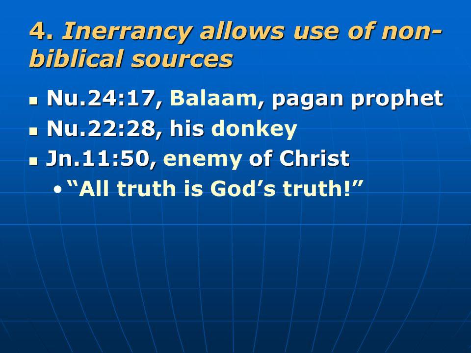 4. Inerrancy allows use of non- biblical sources Nu.24:17,, pagan prophet Nu.24:17, Balaam, pagan prophet Nu.22:28, his Nu.22:28, his donkey Jn.11:50,