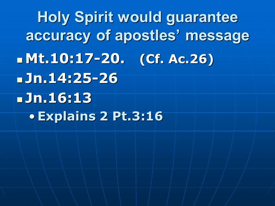 Holy Spirit would guarantee accuracy of apostles' message Mt.10:17-20. (Cf. Ac.26) Mt.10:17-20. (Cf. Ac.26) Jn.14:25-26 Jn.14:25-26 Jn.16:13 Jn.16:13