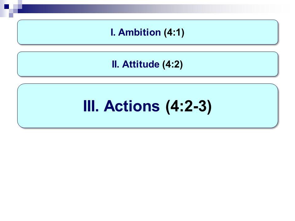 I. Ambition (4:1) III. Actions (4:2-3) II. Attitude (4:2)
