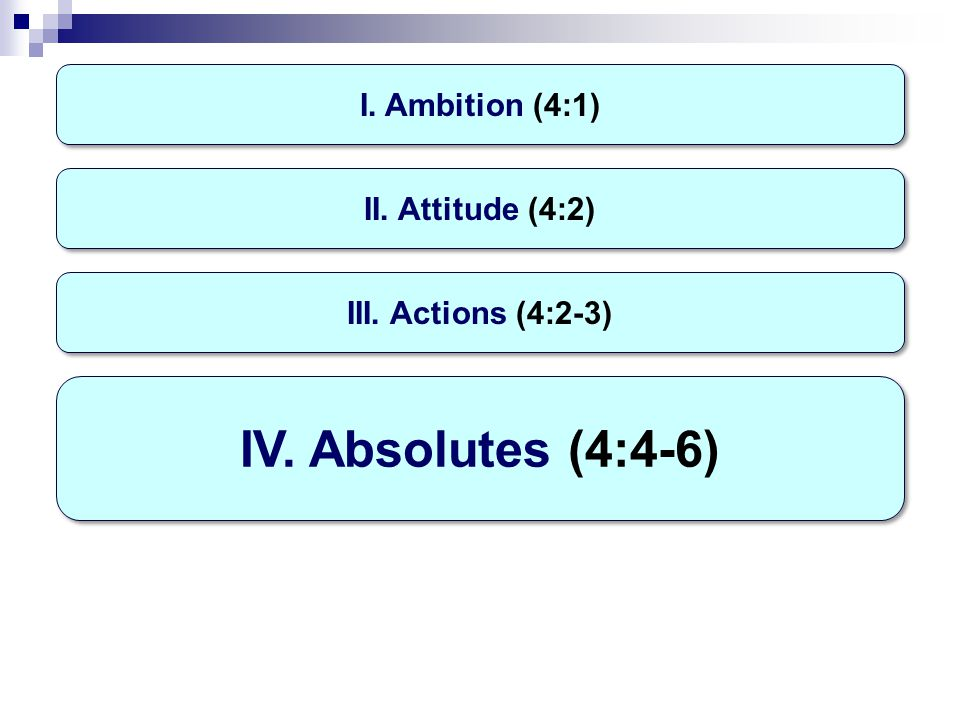 I. Ambition (4:1) IV. Absolutes (4:4-6) II. Attitude (4:2) III. Actions (4:2-3)