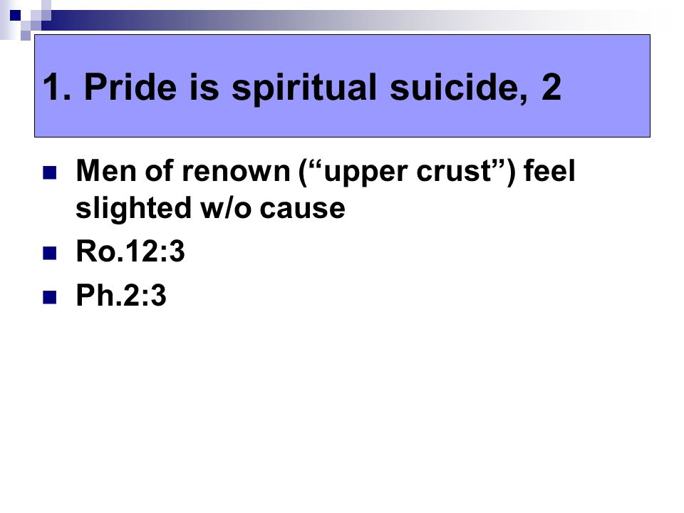 "Men of renown (""upper crust"") feel slighted w/o cause Ro.12:3 Ph.2:3 1. Pride is spiritual suicide, 2"