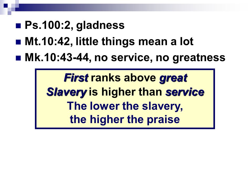 Ps.100:2, gladness Mt.10:42, little things mean a lot Mk.10:43-44, no service, no greatness Firstgreat First ranks above great Slaveryservice Slavery is higher than service The lower the slavery, the higher the praise