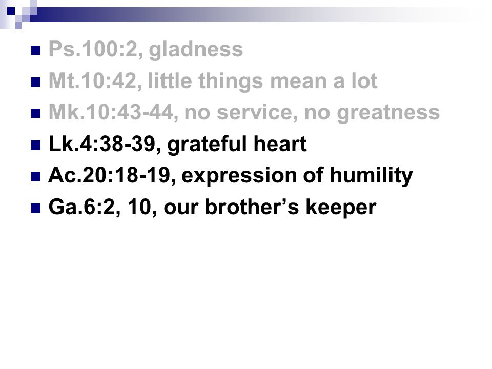 Ps.100:2, gladness Mt.10:42, little things mean a lot Mk.10:43-44, no service, no greatness Lk.4:38-39, grateful heart Ac.20:18-19, expression of humility Ga.6:2, 10, our brother's keeper