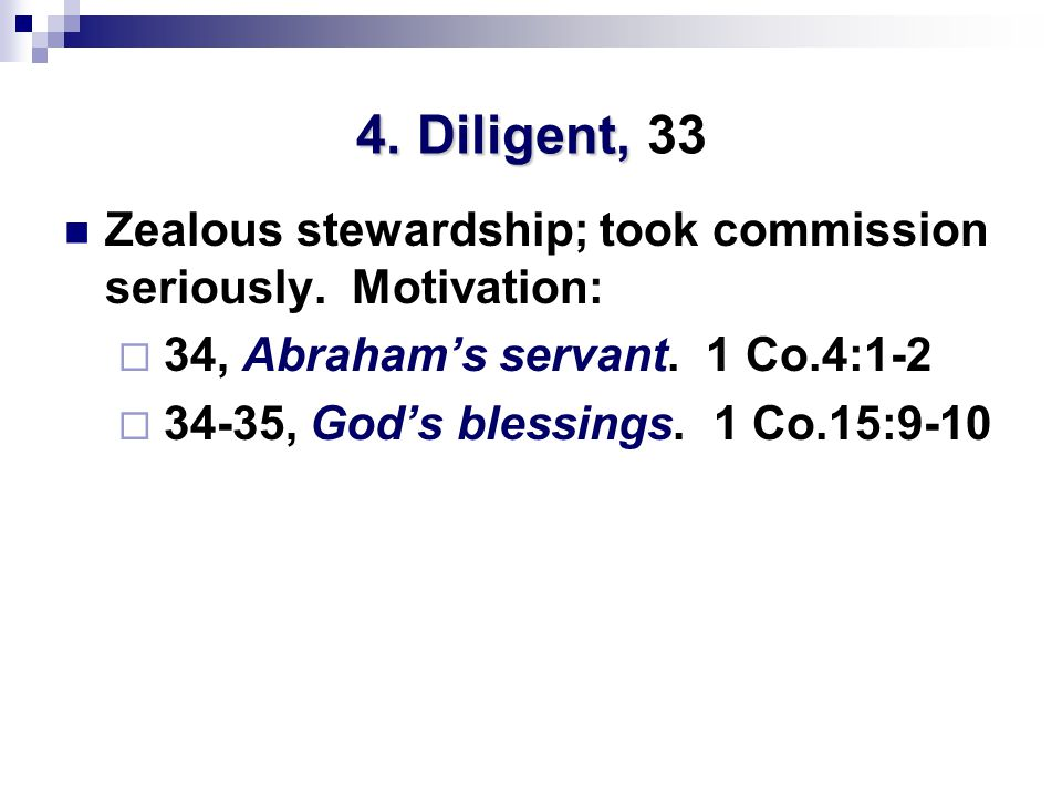 4. Diligent, 4. Diligent, 33 Zealous stewardship; took commission seriously. Motivation:  34, Abraham's servant. 1 Co.4:1-2  34-35, God's blessings.