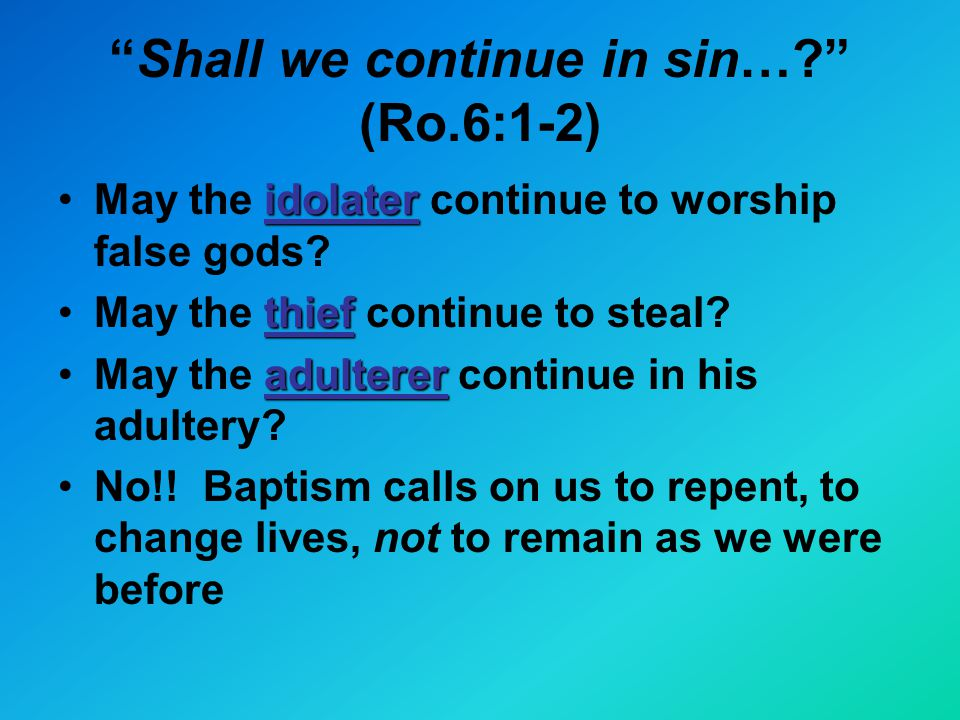 Shall we continue in sin… (Ro.6:1-2) idolaterMay the idolater continue to worship false gods.