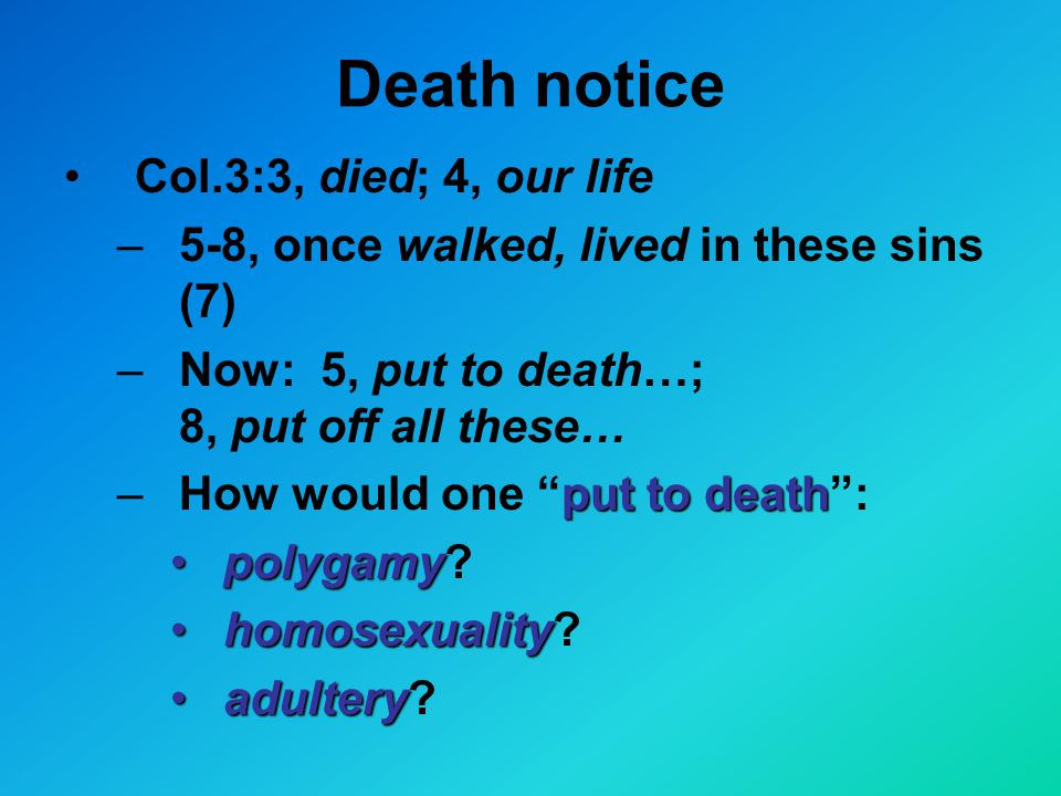 Death notice Col.3:3, died; 4, our life –5-8, once walked, lived in these sins (7) –Now: 5, put to death…; 8, put off all these… put to death –How would one put to death : polygamypolygamy.