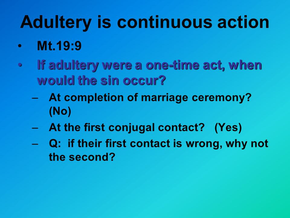 Adultery is continuous action Mt.19:9 If adultery were a one-time act, when would the sin occur If adultery were a one-time act, when would the sin occur.
