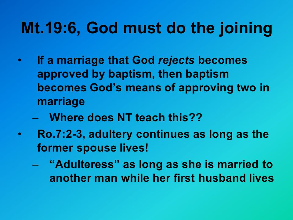 Mt.19:6, God must do the joining If a marriage that God rejects becomes approved by baptism, then baptism becomes God's means of approving two in marriage –Where does NT teach this .