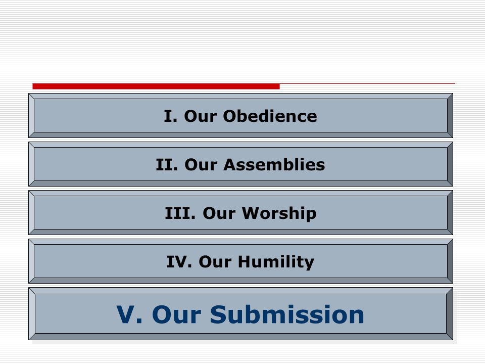 I. Our Obedience II. Our Assemblies III. Our Worship IV. Our Humility V. Our Submission