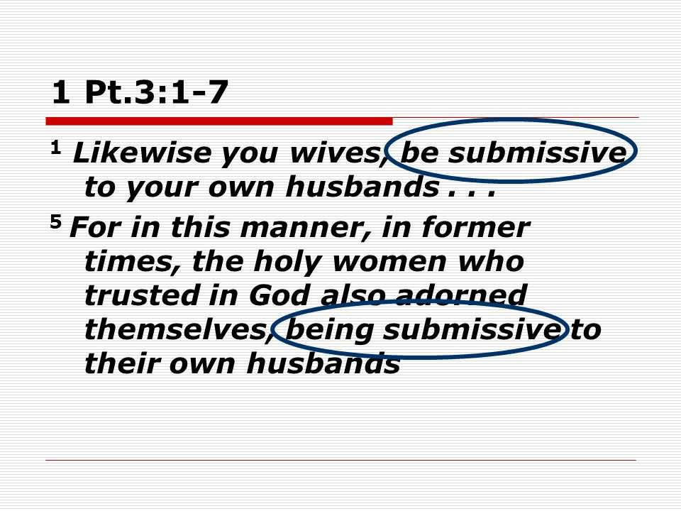 1 Pt.3:1-7 1 Likewise you wives, be submissive to your own husbands...