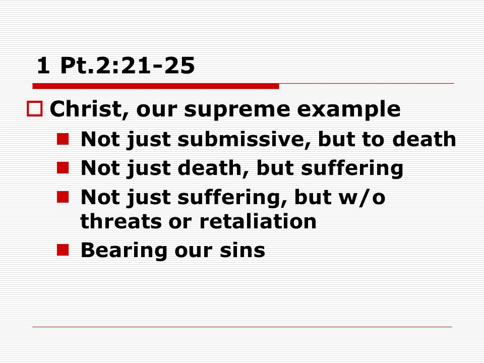 1 Pt.2:21-25  Christ, our supreme example Not just submissive, but to death Not just death, but suffering Not just suffering, but w/o threats or retaliation Bearing our sins