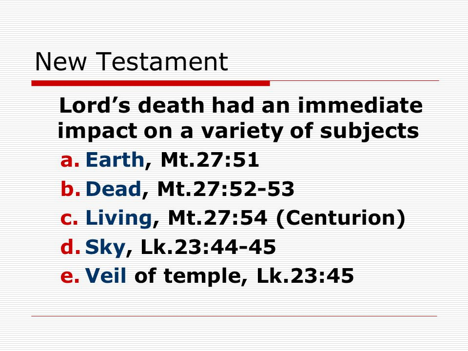 New Testament Lord's death had an immediate impact on a variety of subjects a.Earth, Mt.27:51 b.Dead, Mt.27:52-53 c.Living, Mt.27:54 (Centurion) d.Sky, Lk.23:44-45 e.Veil of temple, Lk.23:45