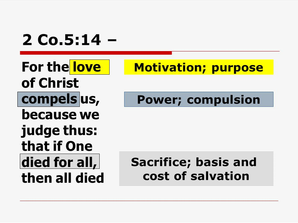 2 Co.5:14 – For the love of Christ compels us, because we judge thus: that if One died for all, then all died Motivation; purpose Power; compulsion Sacrifice; basis and cost of salvation