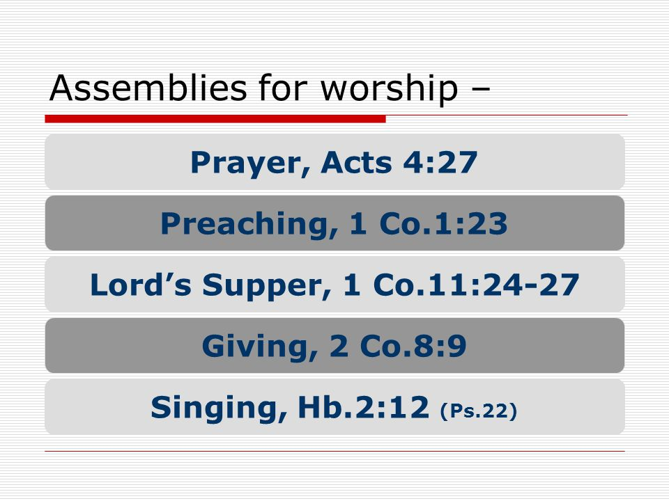 Assemblies for worship – Prayer, Acts 4:27 Preaching, 1 Co.1:23 Lord's Supper, 1 Co.11:24-27 Giving, 2 Co.8:9 Singing, Hb.2:12 (Ps.22)