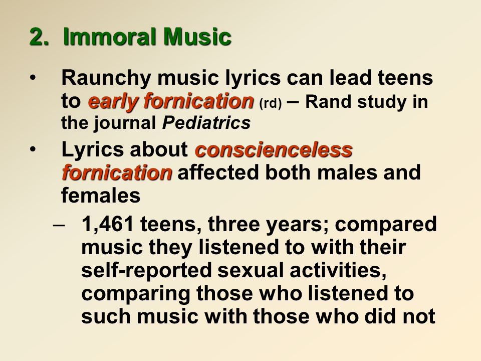 2. Immoral Music early fornicationRaunchy music lyrics can lead teens to early fornication (rd) – Rand study in the journal Pediatrics conscienceless