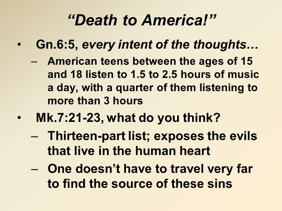 Death to America! Gn.6:5, every intent of the thoughts… –American teens between the ages of 15 and 18 listen to 1.5 to 2.5 hours of music a day, with a quarter of them listening to more than 3 hours Mk.7:21-23, what do you think.
