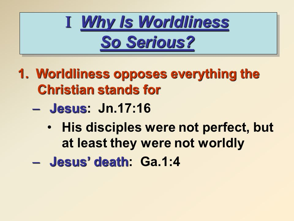 I Why Is Worldliness So Serious. 1.