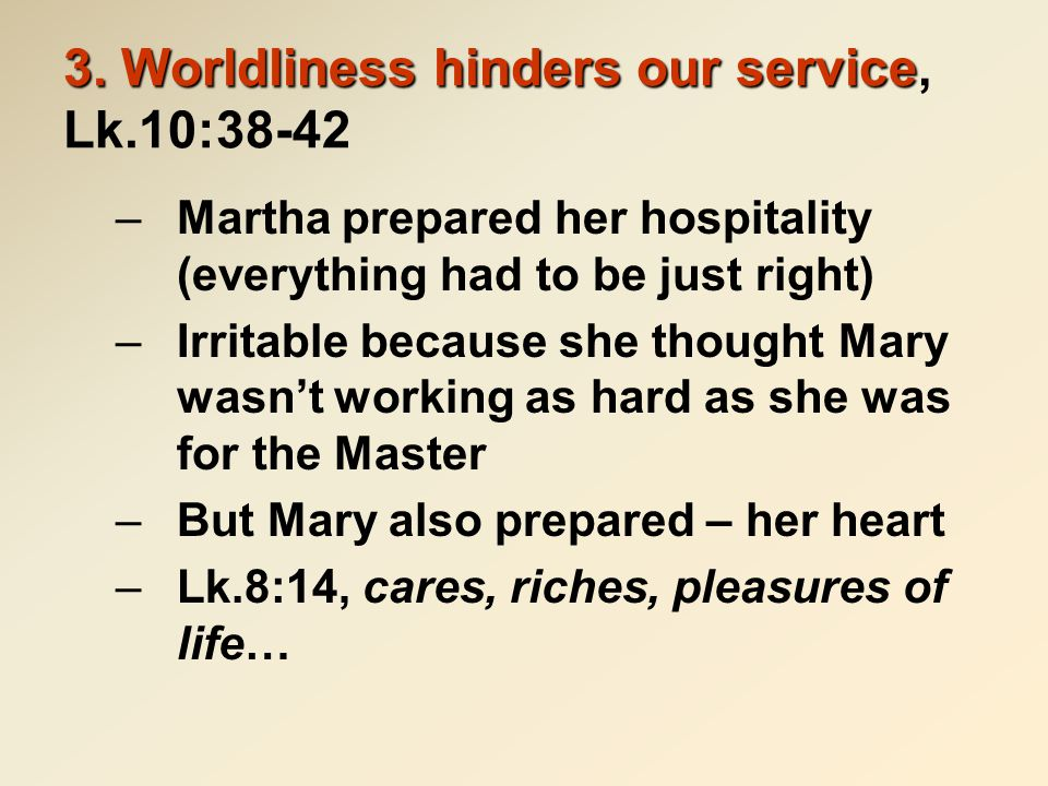 3. Worldliness hinders our service 3. Worldliness hinders our service, Lk.10:38-42 –Martha prepared her hospitality (everything had to be just right)