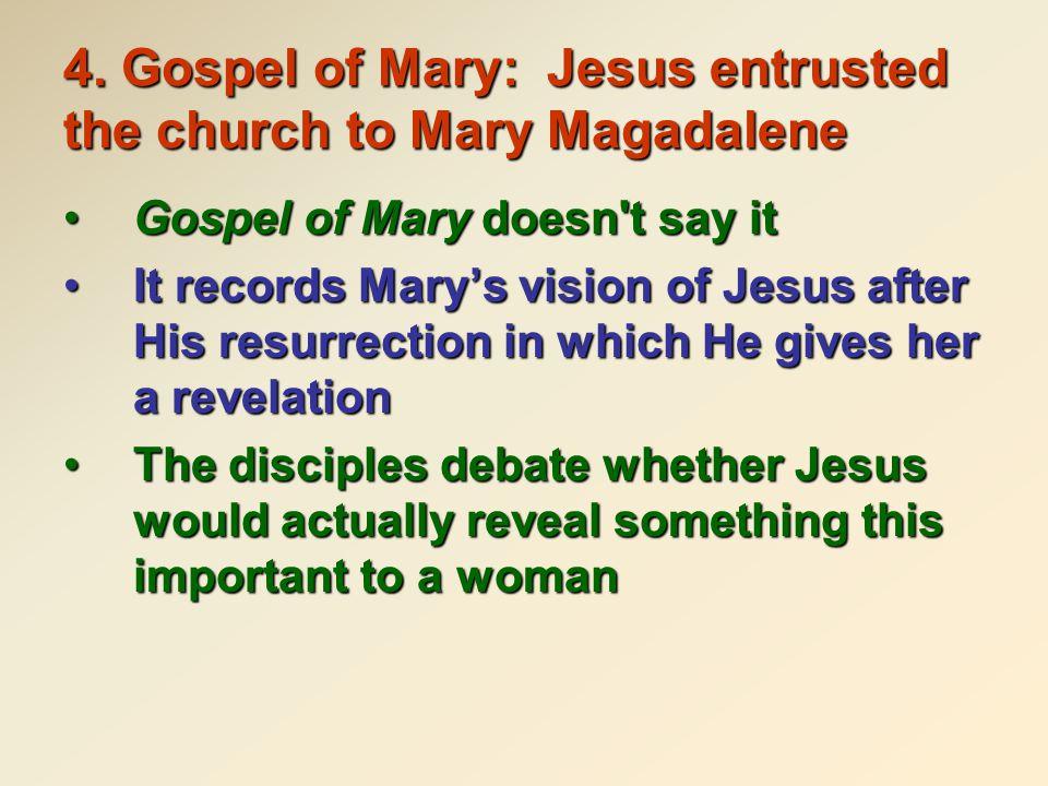 4. Gospel of Mary: Jesus entrusted the church to Mary Magadalene Gospel of Mary doesn't say itGospel of Mary doesn't say it It records Mary's vision o