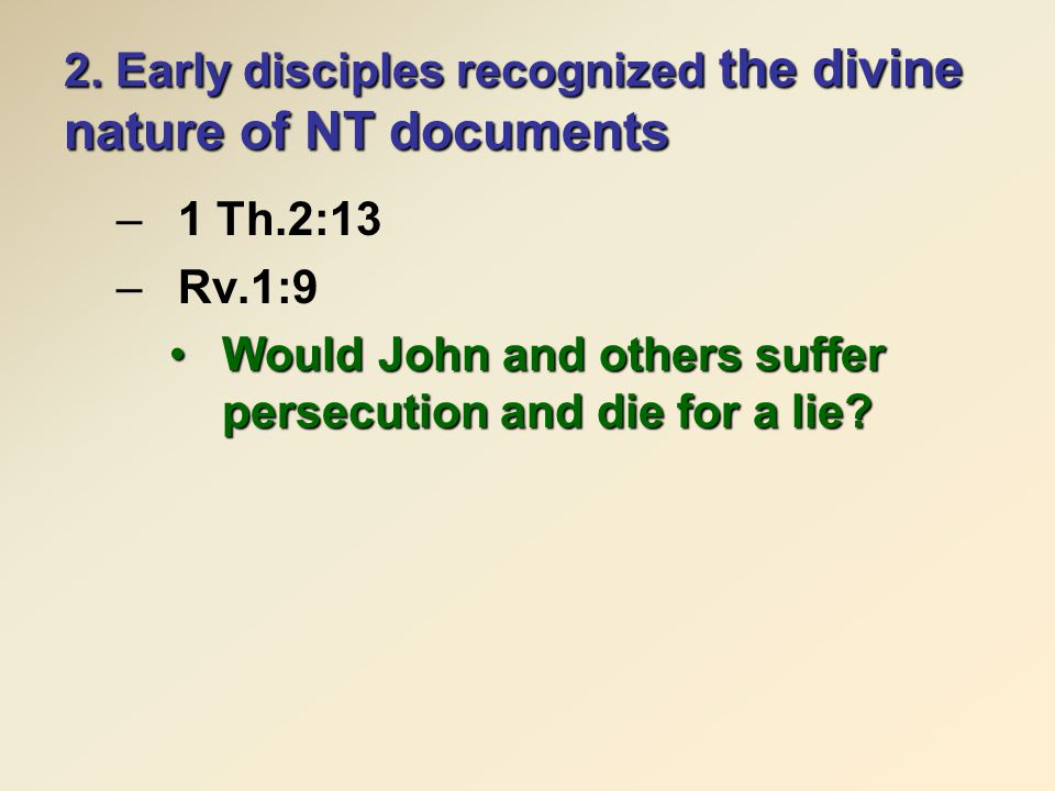 2. Early disciples recognized the divine nature of NT documents –1 Th.2:13 –Rv.1:9 Would John and others suffer persecution and die for a lie?Would Jo