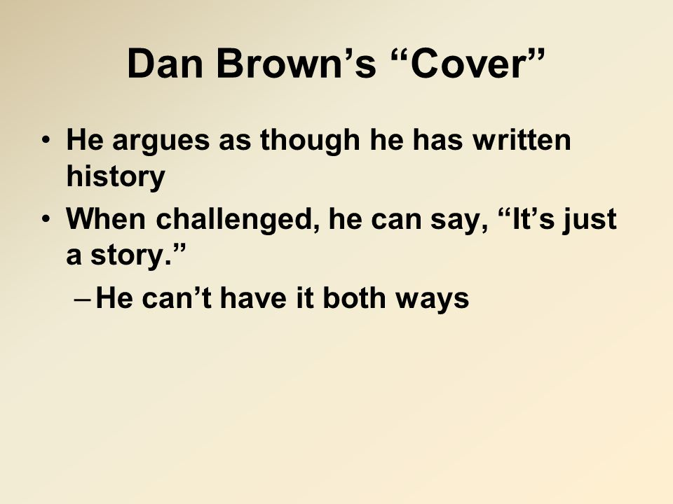 Dan Brown's Cover He argues as though he has written history When challenged, he can say, It's just a story. –He can't have it both ways