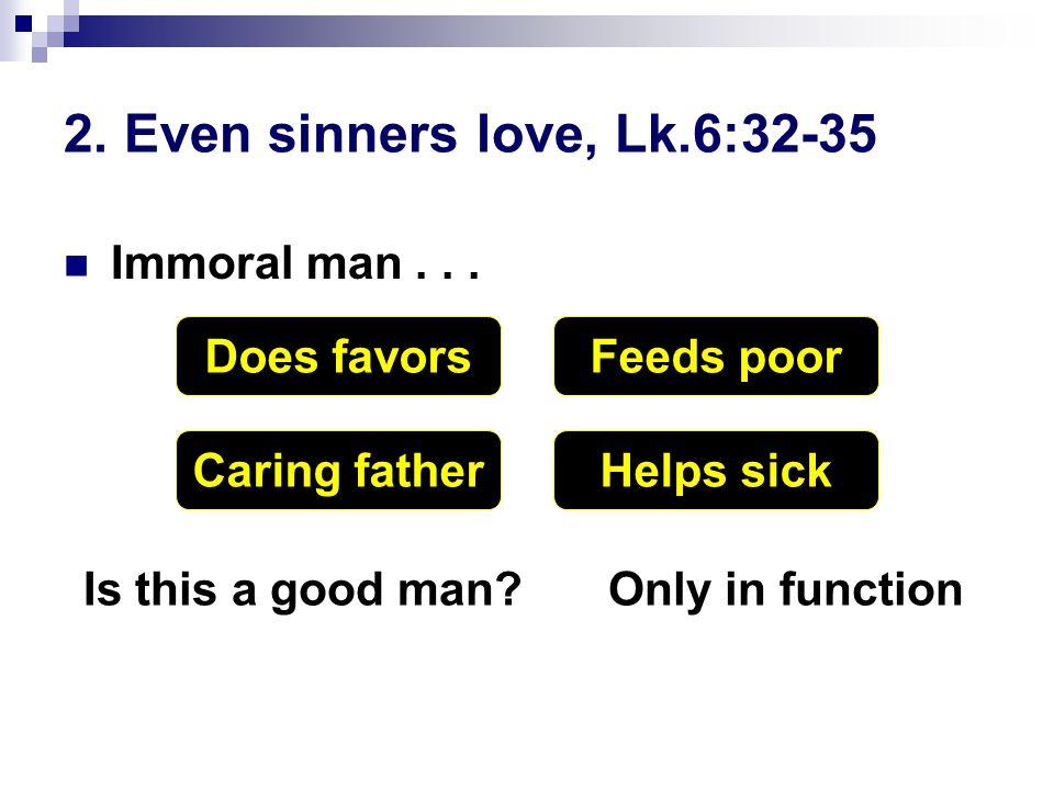 2. Even sinners love, Lk.6:32-35 Immoral man...