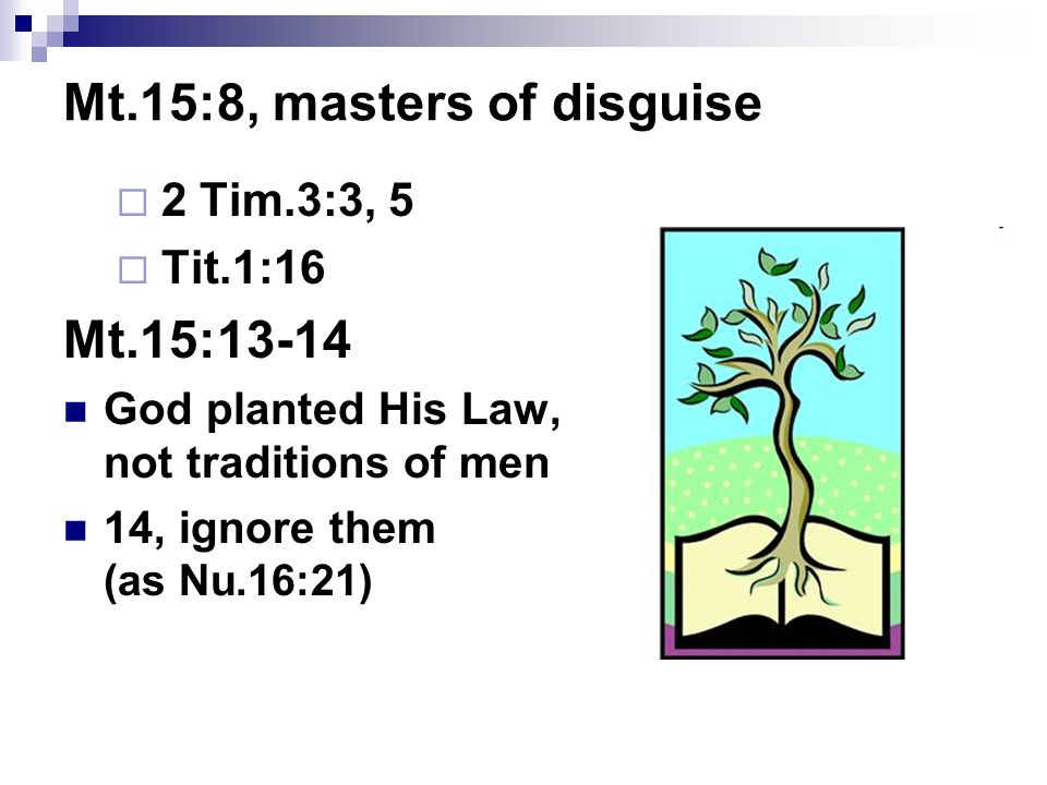 Mt.15:8, masters of disguise  2 Tim.3:3, 5  Tit.1:16 Mt.15:13-14 God planted His Law, not traditions of men 14, ignore them (as Nu.16:21)